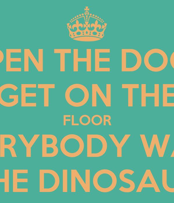 OPEN THE DOOR GET ON THE FLOOR EVERYBODY WALK THE DINOSAUR