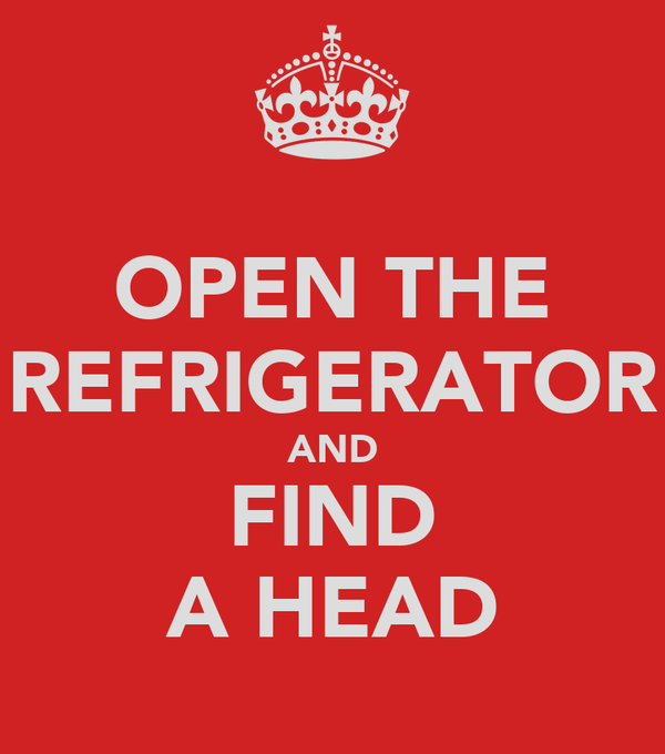 OPEN THE REFRIGERATOR AND FIND A HEAD