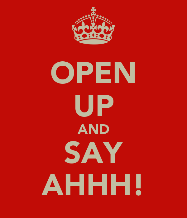 OPEN UP AND SAY AHHH!
