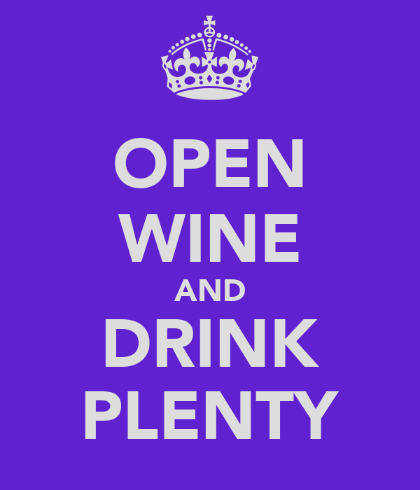 OPEN WINE AND DRINK PLENTY