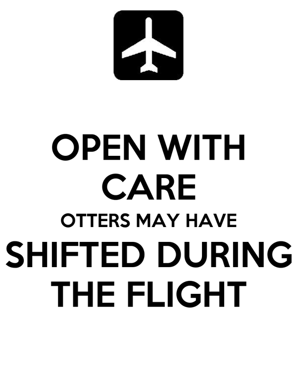 OPEN WITH CARE OTTERS MAY HAVE SHIFTED DURING THE FLIGHT