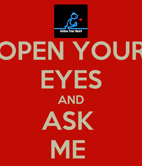 OPEN YOUR EYES AND ASK  ME