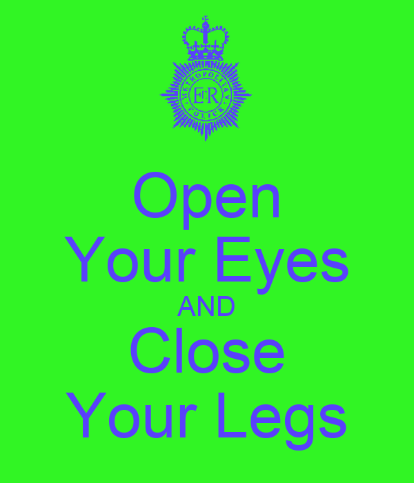 Open Your Eyes AND Close Your Legs