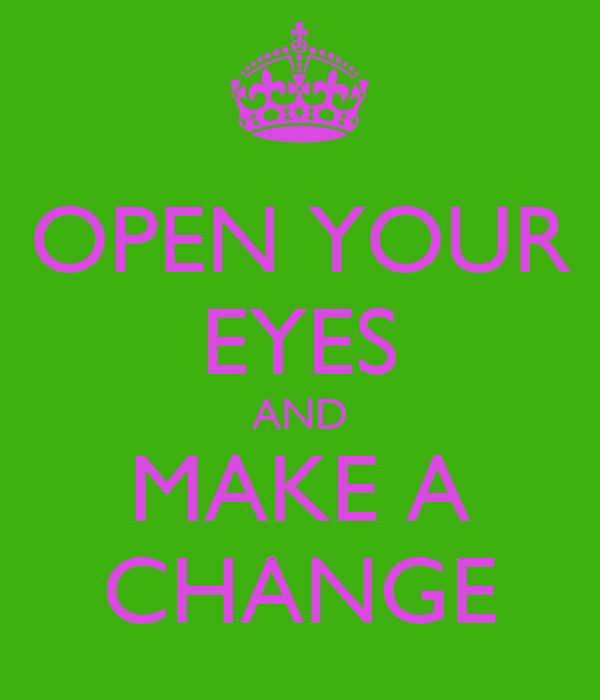 OPEN YOUR EYES AND MAKE A CHANGE