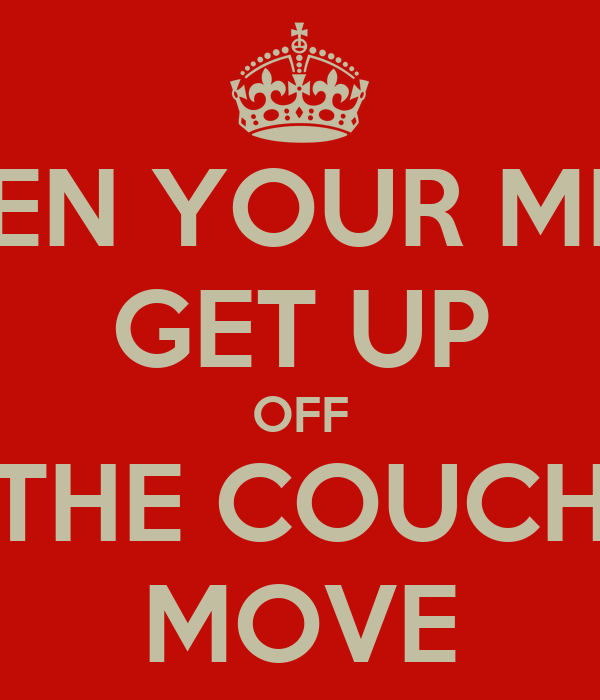 OPEN YOUR MIND GET UP OFF THE COUCH MOVE