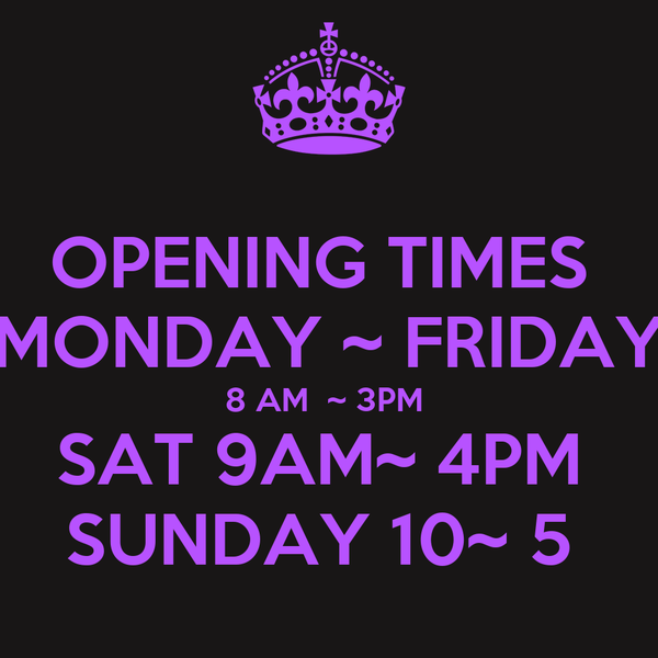 OPENING TIMES  MONDAY ~ FRIDAY 8 AM  ~ 3PM  SAT 9AM~ 4PM  SUNDAY 10~ 5