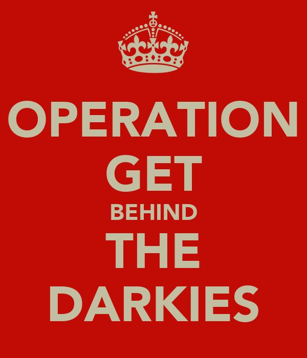 OPERATION GET BEHIND THE DARKIES