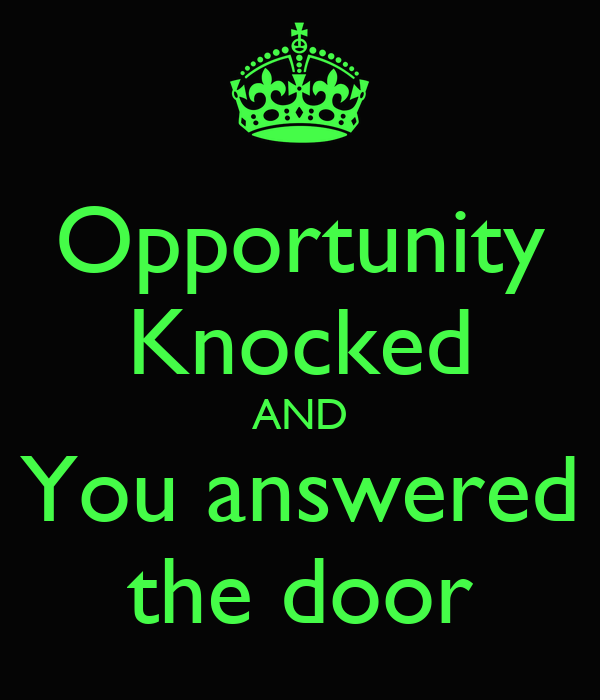 Opportunity Knocked AND You answered the door