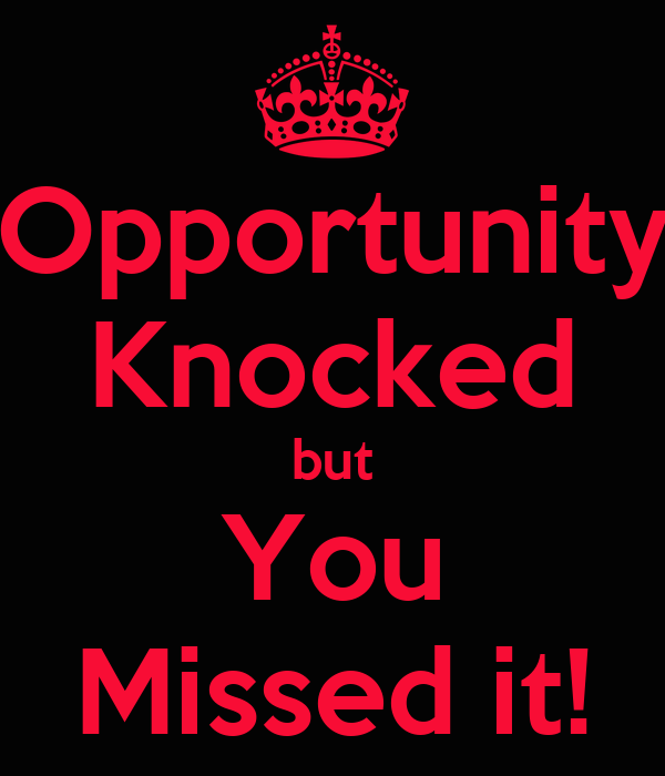 Opportunity Knocked but You Missed it!