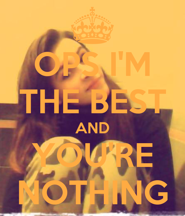OPS I'M THE BEST AND YOU'RE NOTHING