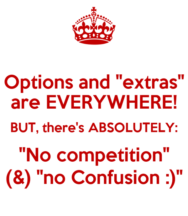 "Options and ""extras"" are EVERYWHERE! BUT, there's ABSOLUTELY: ""No competition"" (&) ""no Confusion :)"""