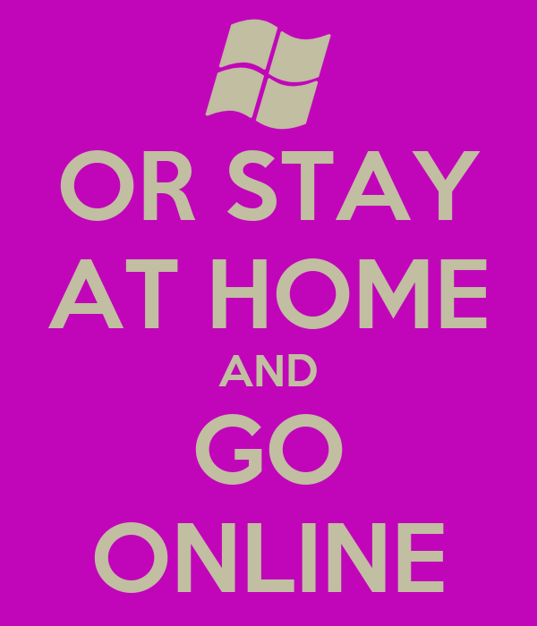 OR STAY AT HOME AND GO ONLINE