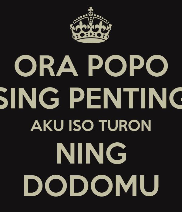 ORA POPO SING PENTING AKU ISO TURON NING DODOMU