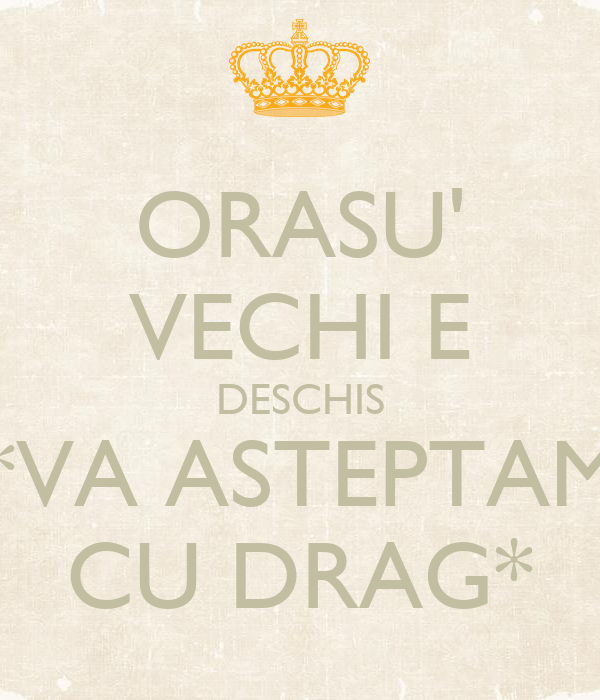 ORASU' VECHI E DESCHIS *VA ASTEPTAM CU DRAG*