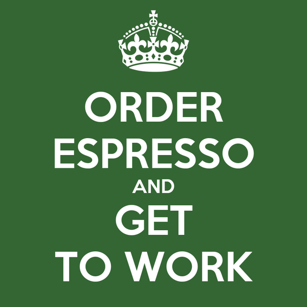 ORDER ESPRESSO AND GET TO WORK