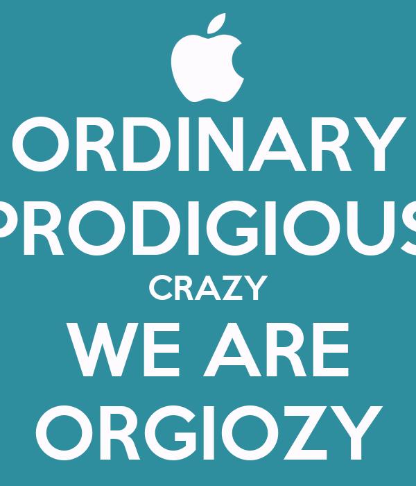 ORDINARY PRODIGIOUS CRAZY WE ARE ORGIOZY
