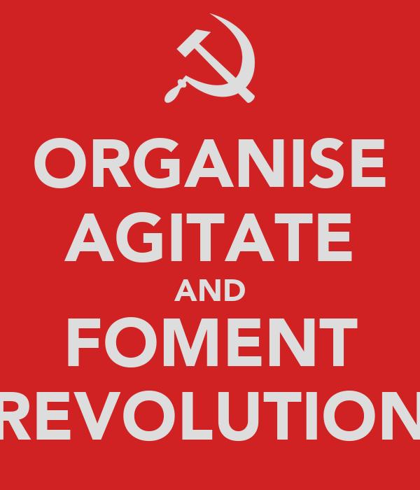 ORGANISE AGITATE AND FOMENT REVOLUTION
