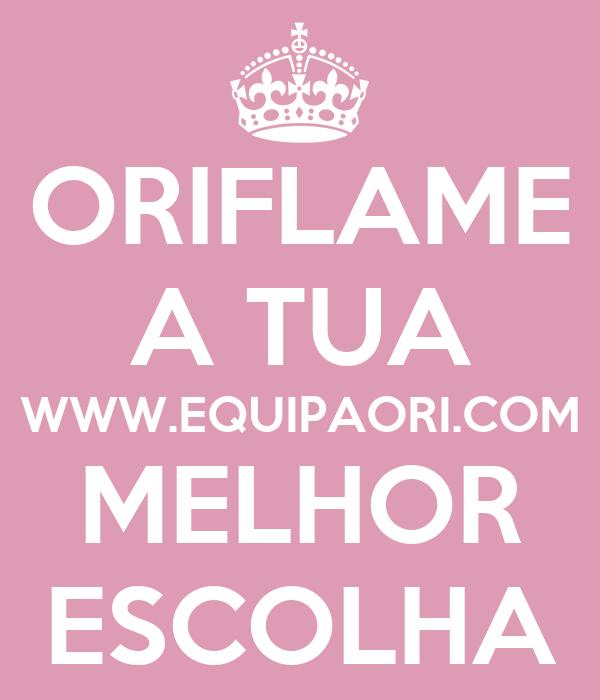 ORIFLAME A TUA WWW.EQUIPAORI.COM MELHOR ESCOLHA