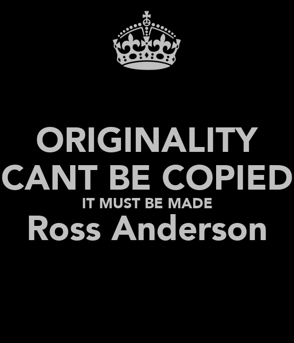ORIGINALITY CANT BE COPIED IT MUST BE MADE Ross Anderson