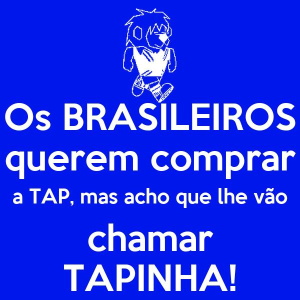 Os BRASILEIROS querem comprar a TAP, mas acho que lhe vão chamar TAPINHA!