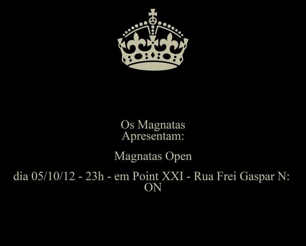 Os Magnatas Apresentam: Magnatas Open dia 05/10/12 - 23h - em Point XXI - Rua Frei Gaspar N:  ON