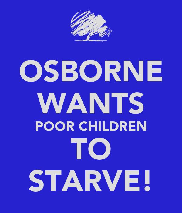 OSBORNE WANTS POOR CHILDREN TO STARVE!