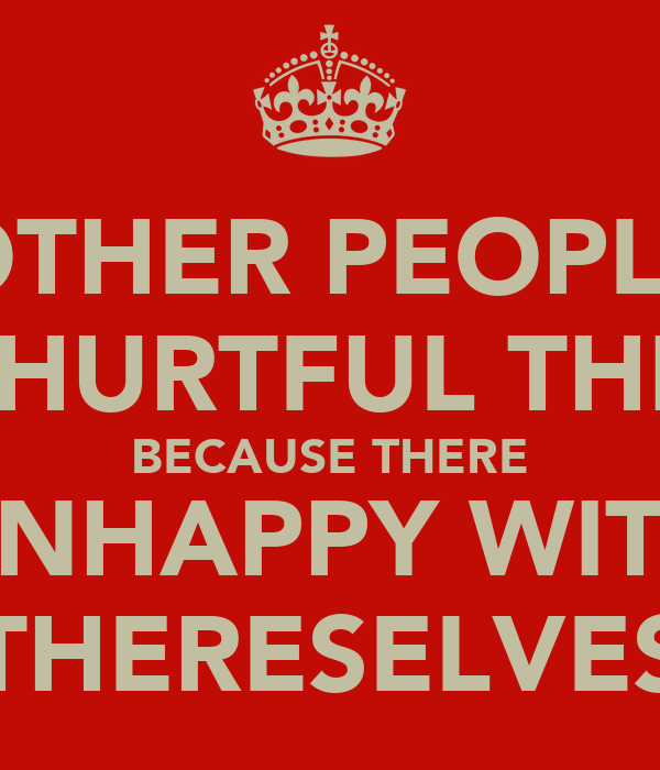 OTHER PEOPLE SAY HURTFUL THINGS BECAUSE THERE UNHAPPY WITH THERESELVES