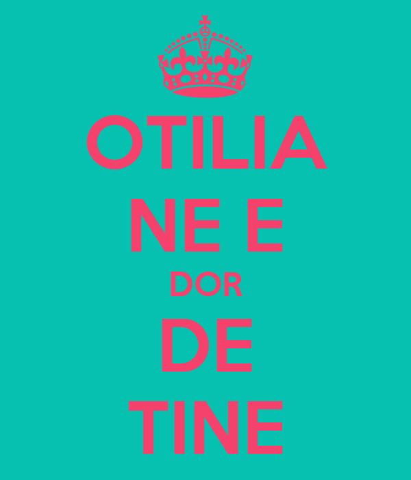 OTILIA NE E DOR DE TINE