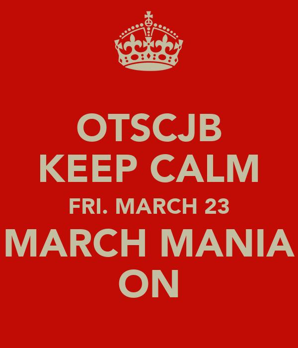 OTSCJB KEEP CALM FRI. MARCH 23 MARCH MANIA ON
