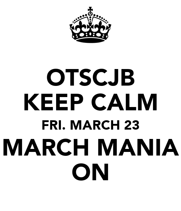 OTSCJB KEEP CALM FRI. MARCH 23 MARCH MANIA ON