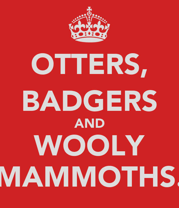OTTERS, BADGERS AND WOOLY MAMMOTHS.