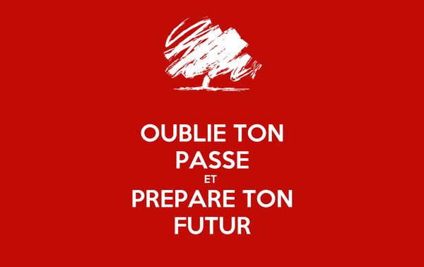 OUBLIE TON PASSE ET  PREPARE TON FUTUR