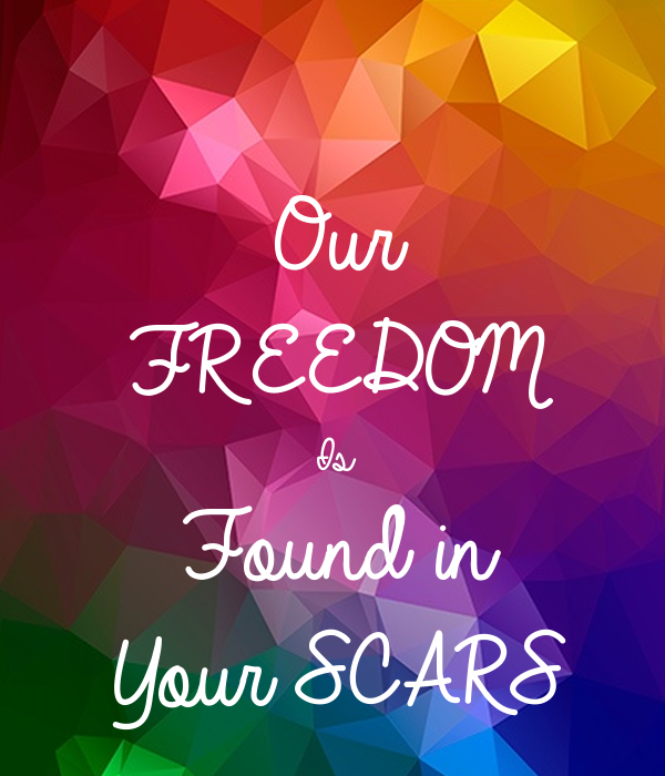 Our  FREEDOM  Is  Found in  Your SCARS