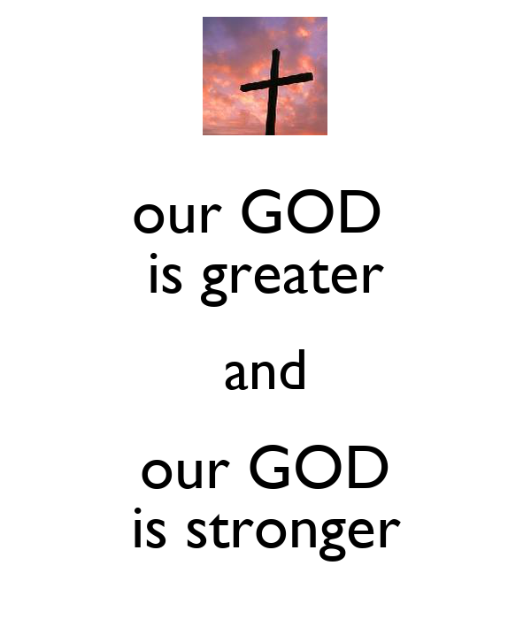 our GOD  is greater and our GOD is stronger