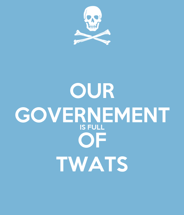 OUR GOVERNEMENT IS FULL OF TWATS
