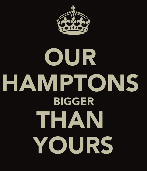 OUR  HAMPTONS  BIGGER THAN  YOURS