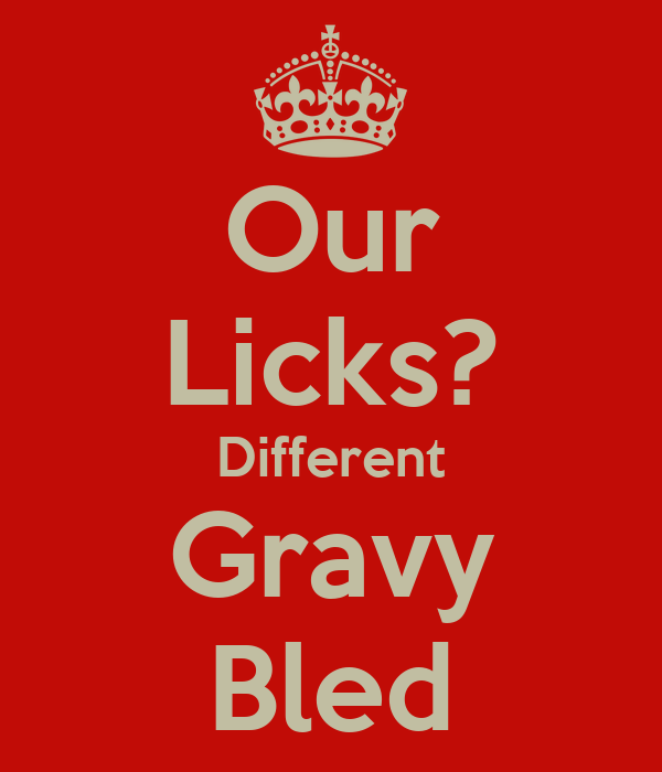 Our Licks? Different Gravy Bled