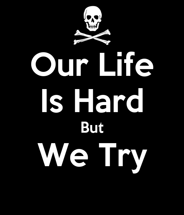 Our Life Is Hard But We Try