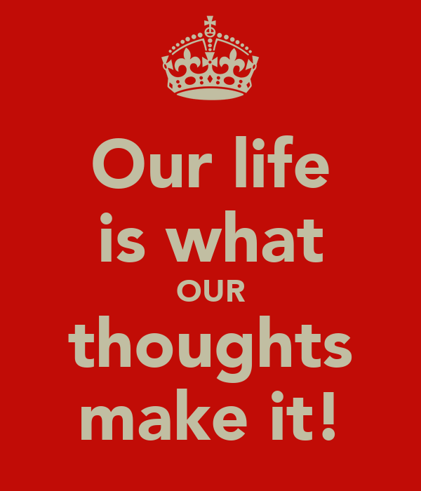 Our life is what OUR thoughts make it!