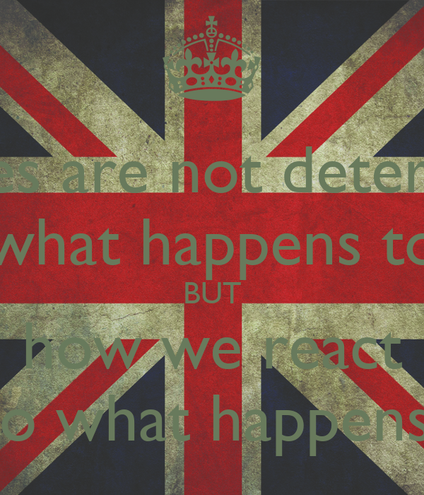 our lives are not determined  by what happens to us BUT how we react to what happens.