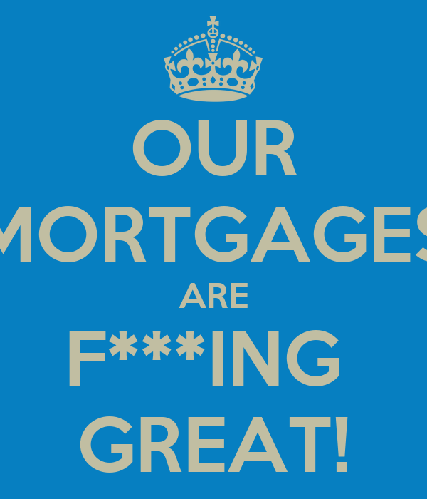 OUR MORTGAGES ARE F***ING  GREAT!