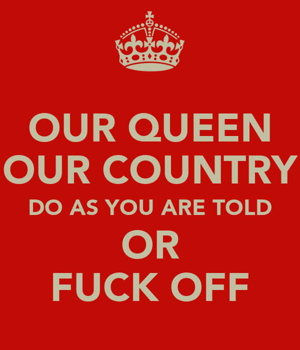 OUR QUEEN OUR COUNTRY DO AS YOU ARE TOLD OR FUCK OFF