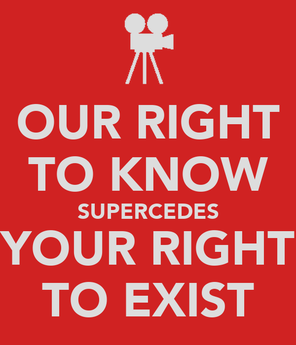 OUR RIGHT TO KNOW SUPERCEDES YOUR RIGHT TO EXIST