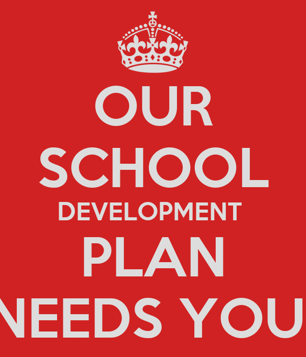 OUR SCHOOL DEVELOPMENT  PLAN NEEDS YOU!