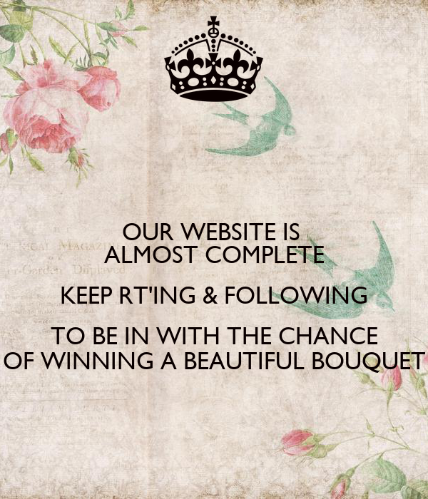 OUR WEBSITE IS  ALMOST COMPLETE KEEP RT'ING & FOLLOWING TO BE IN WITH THE CHANCE OF WINNING A BEAUTIFUL BOUQUET