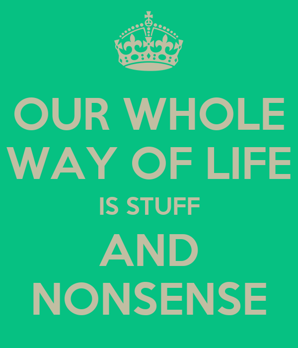 OUR WHOLE WAY OF LIFE IS STUFF AND NONSENSE