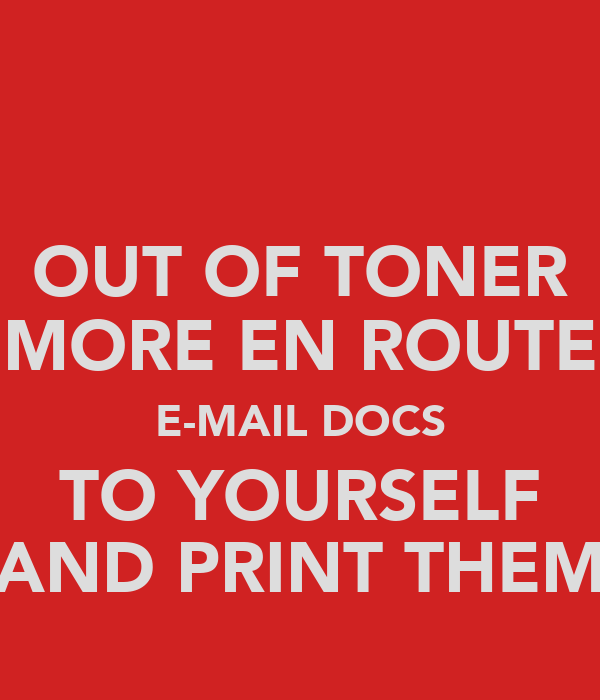 OUT OF TONER MORE EN ROUTE E-MAIL DOCS TO YOURSELF AND PRINT THEM