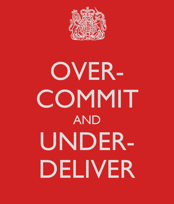 OVER- COMMIT AND UNDER- DELIVER
