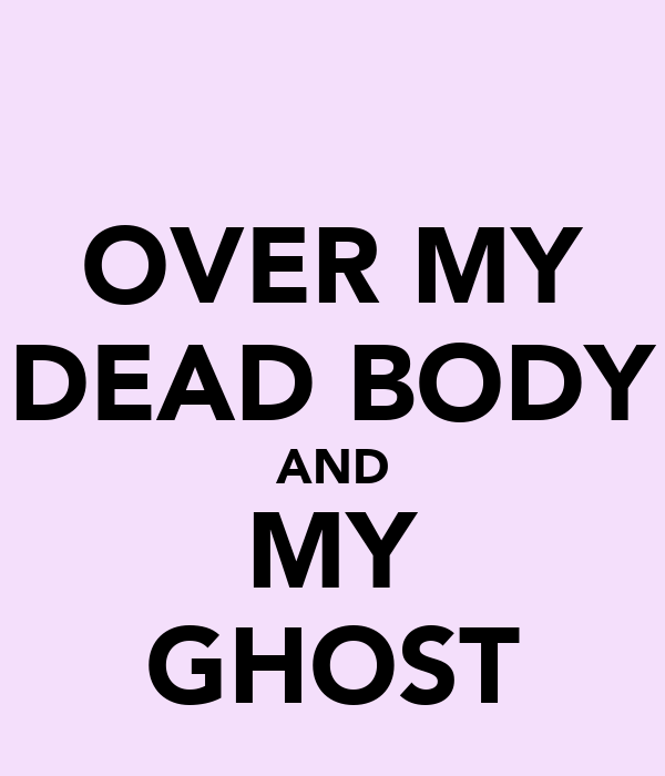 OVER MY DEAD BODY AND MY GHOST