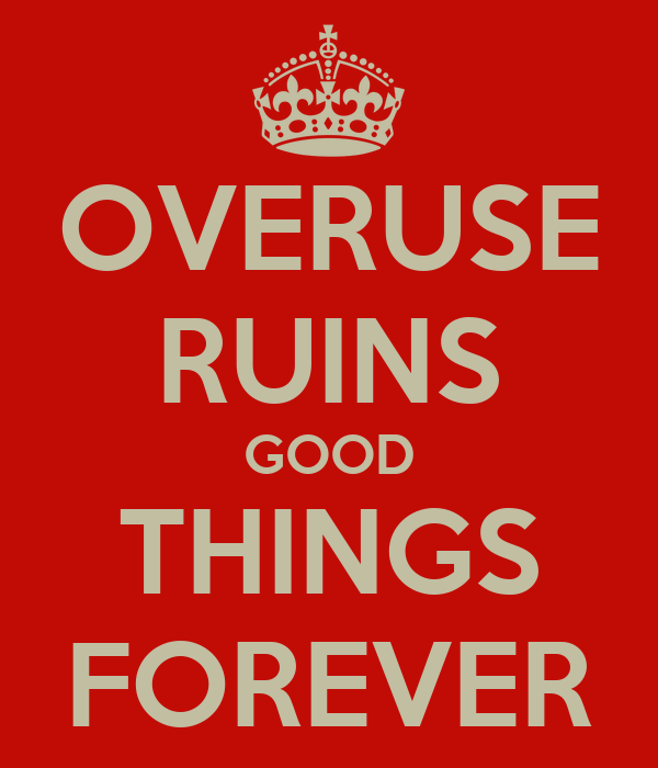 OVERUSE RUINS GOOD THINGS FOREVER